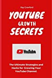 YouTube Growth Secrets: The Ultimate Strategies and Hacks for Growing Your YouTube Channel