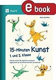 15-Minuten-Kunst 1. und 2. Klasse: Schnell, einfach & originell zu kreativen Ergeb nissen im Kunstunterricht der G