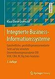 Integrierte Business-Informationssysteme: Ganzheitliche, geschäftsprozessorientierte Sicht auf die vernetzte Unternehmensprozesskette ERP, SCM, CRM, BI, Big Data Analy