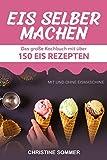Eis selber machen: Das große Kochbuch mit über 150 Eis Rezepten mit und ohne Eismaschine - Inkl. Eiswaffeln, Eis Shakes, Frozen Yoghurt, Sorbets, Kalorienarmes, Veganes Eis und Eis für Kinder