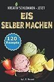 KREATIV SCHLEMMEN - jetzt Eis selber machen!: 12 leckere Eis-Kategorien von Gesund bis Kalorienbombe! Mit und ohne Eismaschine! Klassiker-, Superfood-, Winter-, Baby+Kindereis-Rezepte, Sorbets uvm.