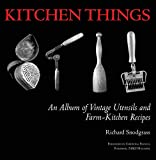 Kitchen Things: An Album of Vintage Utensils and Farm-Kitchen Recip