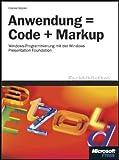 Anwendung = Code + Markup: Windows-Programmierung mit der Windows Presentation Foundation (WPF)