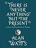 There Is Never Anything But the Present: And Other Inspiring Words of Wisdom (English Edition)