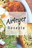 Airfryer Rezepte: Rezeptbuch zum Aufschreiben der besten Rezepte für die Heißluftfritteuse | Low Carb | Low Fat | Fettarm