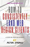 How To Consistently Land Web Design Clients: Web Design Clients Finder 1.0 (English Edition)