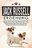 Jack Russell Erziehung: Bauen Sie eine einzigartige und liebevolle Beziehung zu Ihrem Jack Russell auf – Alles Wissenswerte über Erziehung, Training, Pflege, Gesundheit und Ernährung