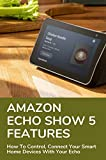 Amazon Echo Show 5 Features: How To Control, Connect Your Smart Home Devices With Your Echo: How To Link The Firetv With Your Echo Show 5 (English Edition)