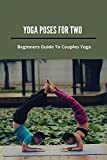 Yoga Poses For Two: Beginners Guide To Couples Yoga: Yoga Poses For 2