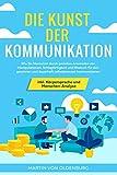 Die Kunst der Kommunikation: Wie Sie Menschen durch gezieltes Anwenden von Manipulationen, Schlagfertigkeit und Rhetorik für sich gewinnen und ... inkl. Körpersprache und Menschen-Analyse