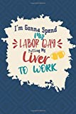 I'm Gonna Spend My Labor Day Putting My Liver To Work: Funny Blank Lined Labor Day Notebook | College R