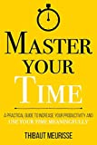 Master Your Time: A Practical Guide to Increase Your Productivity and Use Your Time Meaningfully (Mastery Series, Band 8)