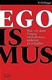 Egoismus: Wie wir dem Zwang entkommen, anderen zu schaden