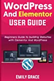 WORDPRESS AND ELEMENTOR User GUIDE: Beginners Guide to Building Websites with Elementor and WordPress