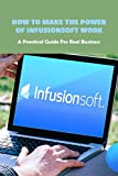 How To Make The Power Of Infusionsoft Work: A Practical Guide For Real Business: Benefits Of Infusionsoft (English Edition)