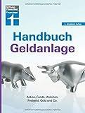 Handbuch Geldanlage: Strategien für Neueinsteiger und Fortgeschrittene - Verschiedene Anlagetypen - Aktien, Fonds, Anleihen, Festgeld, Gold & Co: Aktien, Fonds, Anleihen, Festgeld, Gold & Co