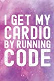 I Get My Cardio By Running Code: (6 x 9) Funny Coder Gift Blank Line Journal Galaxy Cute Software Engineer Web Developer Collage Student Notebook