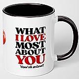 Kaffeetasse mit Aufschrift 'What I Love Most About You. You're Mine. I Love That Part!', romantisch, lustig, für Ehefrau, Ehemann, Freund, Freundin, Geschenk zum Valentinstag, Jahrestag, Geburtstag