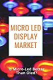 Micro Led Display Market: Is Micro-Led Better Than Oled?: Micro Led Display Seminar Report (English Edition)
