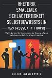 RHETORIK | SMALLTALK | SCHLAGFERTIGKEIT | SELBSTBEWUSSTSEIN - Das Große 4 in 1 Buch!: Wie Sie die Kunst der Kommunikation, der Körpersprache und selbstbewusstes Auftreten erfolg