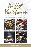 Waffel Variationen: Rezeptbuch mit der Vielfalt der Waffel von klassisch, süß bis salzig, herzhaft