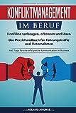 Konfliktmanagement im Beruf: Konflikte vorbeugen, erkennen und lösen! Das Praxishandbuch für Führungskräfte und Unternehmen. inkl. Tipps für eine erfolgreiche Kommunikation im B