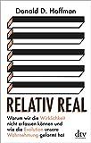 Relativ real: Warum wir die Wirklichkeit nicht erfassen können und wie die Evolution unsere Wahrnehmung g