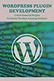 WordPress Plugin Development: Create Powerful Plugins To Extend The Most Amazing Websites: Top Rated Plugins For Site Management (English Edition)
