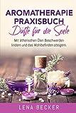 Aromatherapie Praxisbuch - Düfte für die Seele. Mit ätherischen Ölen Beschwerden lindern und das Wohlbefinden steigern: Wellness für zu Hause. Inkl. Rezepte, um Düftöle ganz einfach selber zu machen.
