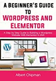 A Beginner's Guide to WordPress and Elementor: A Step by Step Guide to Building a Wordpress Website with Elementor in 2021 (English Edition)
