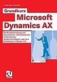 Grundkurs Microsoft Dynamics AX: Die Business-Lösung von Microsoft für mittelständische Unternehmen: Axapta Grundlagen und neue Funktionen in Version 4.0