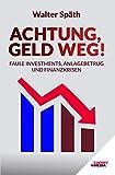 Achtung, Geld Weg! - Faule Investments, Anlagebetrug und Finanzkrisen: Entlarven Sie betrügerische Investments. Legen Sie Ihr Geld gewinnbringend an. Schützen Sie Ihr Vermögen.