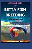 EXTENSIVE GUIDE TO BETTA FISH BREEDING For Beginners: Complete Guide To Caring And Raising Your Bettas