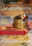 Langzeitkonto das Arbeitsmodell der Zukunft: Mit Auswirkungen auf: Ruhestand, Rente, Sabbatical, Witwenrente, Erwerbsminderung, Elterngeld, BAföG, Steuerprogression, Arbeitsloseng
