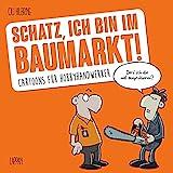 Schatz, ich bin im Baumarkt: Cartoons für Hobbyhandwerk