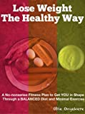 Lose Weight The Healthy Way: A No-nonsense Fitness Plan to Get YOU in Shape Through a Balanced Diet and Minimal Exercise (English Edition)