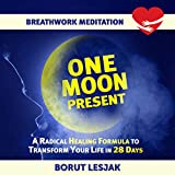 One Moon Present Breathwork Meditation: A Radical Healing Formula to Transform Your Life in 28 Days (Love Yourself Through Breathwork Meditations Book 1) (English Edition)