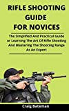 Rifle Shooting Guide For Novices: The Simplified And Practical Guide For Learning The Art Of Rifle Shooting And Mastering The Shooting Range As An Expert (English Edition)