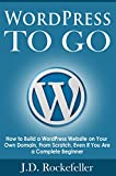 WordPress to Go: How to Build a WordPress Website on Your Own Domain, From Scratch, Even If You Are a Complete Beginner (J.D. Rockefeller's Book Club) (English Edition)