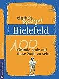 Bielefeld - einfach Spitze! 100 Gründe, stolz auf diese Stadt zu sein (Unsere Stadt - einfach spitze!)