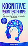 Kognitive Verhaltenstherapie: Depressionen und Persönlichkeitsstörungen überwinden in nur 28 Tagen mit kognitiver Psychologie - inkl. 4-Wochen-Plan und 21 bewährten Praxis-Übung