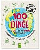 100 Dinge, die du für die Erde tun kannst: Nachhaltig handeln - Mitmach-Tipps - Natur und Umwelt