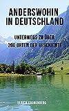 Anderswohin in Deutschland: Unterwegs zu über 200 Orten der Geschichte