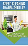 Speed Cleaning To A Healthier Life. Speed Cleaning Techniques And Tips: How To Properly and quickly Tidy a Unclean House In Minutes instead Of Hours (English Edition)
