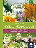 Kräuter-Rezeptbuch: Hausmittel & Salben, Säfte & Marmeladen, Kräuterwein & Liköre, Essig & Ö