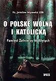 O Polske wolna i katolicka. Pamieci Zolnierzy Wykletych
