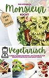 Monsieur kocht vegetarisch - Cuisine aus dem Kochmixer: Das Kochbuch für Berufstätige, Eilige & die ganze Familie – die 100 besten Rezepte (MONSIEUR kocht - Cuisine aus dem Kochmixer 1)