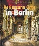Verlassene Orte Berlin. Dem Charme des Verfalls in der Spree-Metropole auf der Spur mit rund 180 stimmungsvollen Fotografien.: Wie Sie die Hauptstadt noch nie gesehen haben (Sutton Momentaufnahmen)