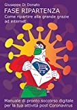 Fase ripartenza, come ripartire alla grande grazie ad internet: manuale di pronto soccorso digitale per la tua attività, post coronavirus (Italian Edition)