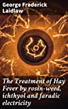 The Treatment of Hay Fever by rosin-weed, ichthyol and faradic electricity: With a discussion of the old theory of gout and the new theory of anaphylaxis (English Edition)